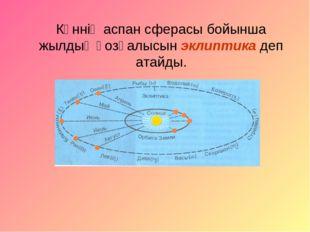 Күннің аспан сферасы бойынша жылдық қозғалысын эклиптика деп атайды.