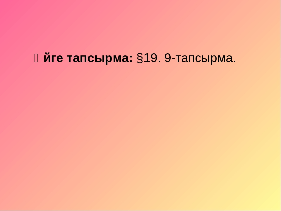 Үйге тапсырма: §19. 9-тапсырма.