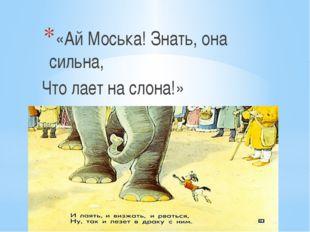 «Ай Моська! Знать, она сильна, Что лает на слона!»