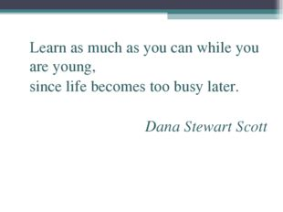 Learn as much as you can while you are young, since life becomes too busy la