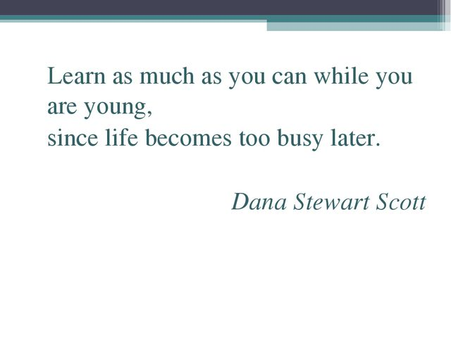 Learn as much as you can while you are young, since life becomes too busy la...
