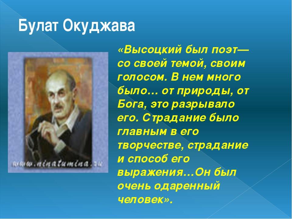Булат Окуджава «Высоцкий был поэт—со своей темой, своим голосом. В нем много...