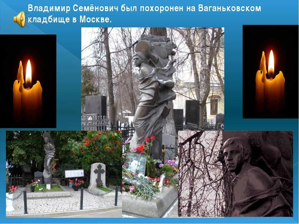 Владимир Семёнович был похоронен на Ваганьковском кладбище в Москве.