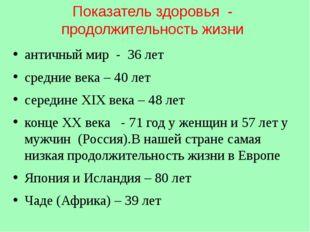 Показатель здоровья - продолжительность жизни античный мир - 36 лет средние в