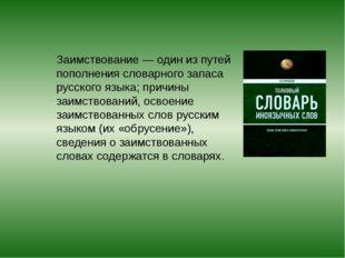 Заимствование— один изпутей пополнения словарного запаса русского языка; пр