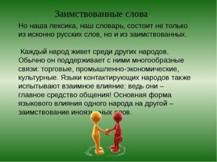 Но наша лексика, наш словарь, состоит не только из исконно русских слов, но и
