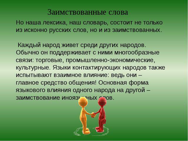 Но наша лексика, наш словарь, состоит не только из исконно русских слов, но и...