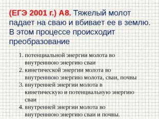(ЕГЭ 2001 г.) А8. Тяжелый молот падает на сваю и вбивает ее в землю. В этом п