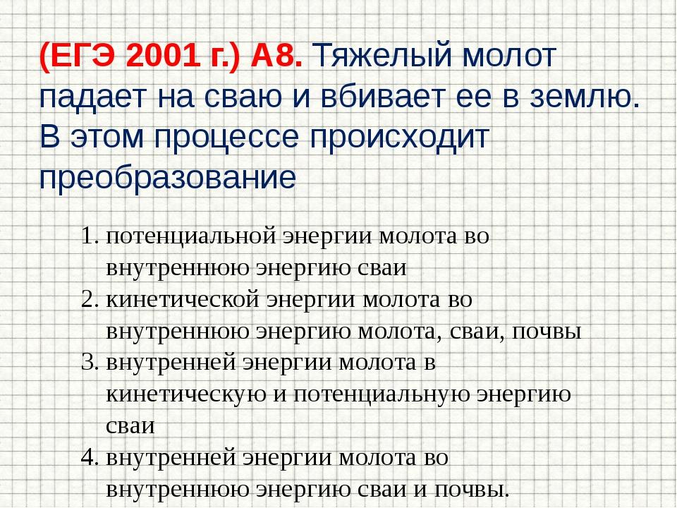 (ЕГЭ 2001 г.) А8. Тяжелый молот падает на сваю и вбивает ее в землю. В этом п...