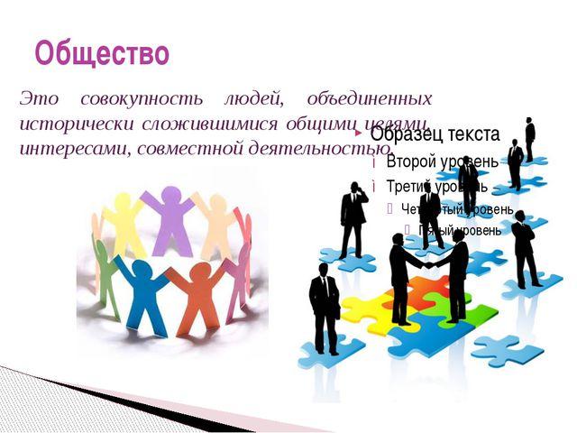 Общество Это совокупность людей, объединенных исторически сложившимися общими...