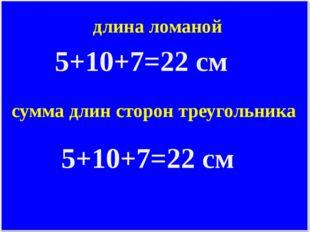 длина ломаной 5+10+7=22 см сумма длин сторон треугольника 5+10+7=22 см