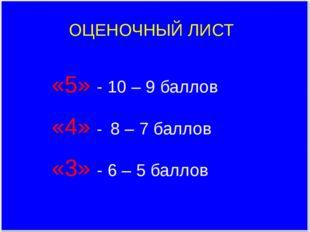 ОЦЕНОЧНЫЙ ЛИСТ «5» - 10 – 9 баллов «4» - 8 – 7 баллов «3» - 6 – 5 баллов