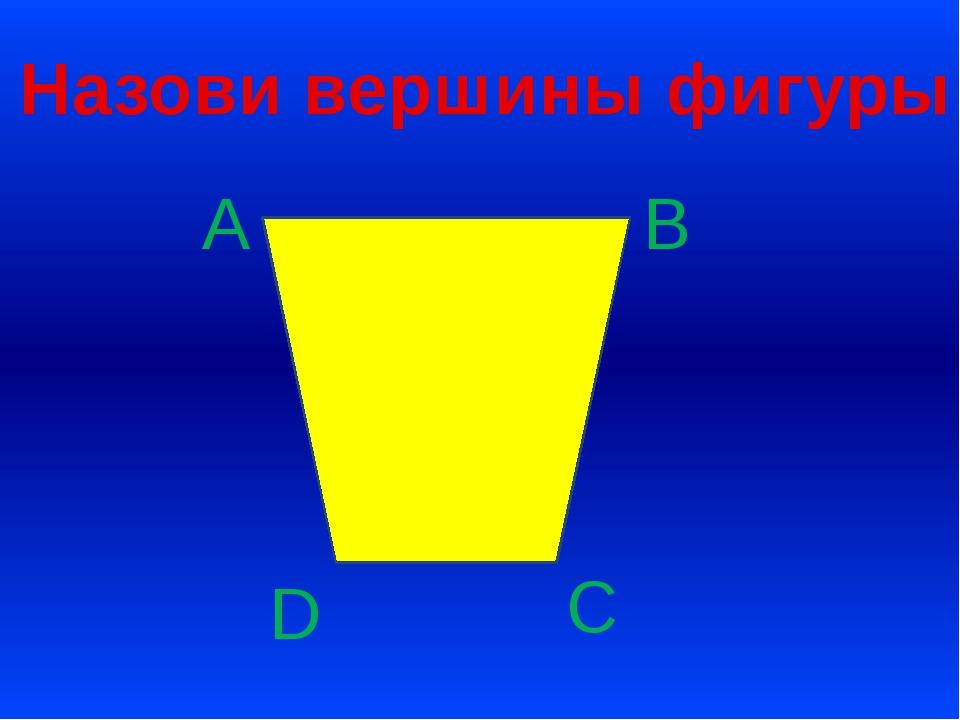 Назови вершины фигуры А D С В