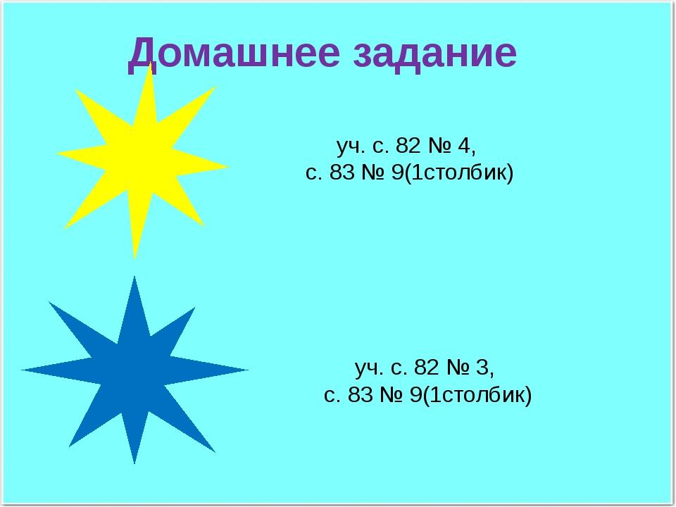 Домашнее задание уч. с. 82 № 3, с. 83 № 9(1столбик) уч. с. 82 № 4, с. 83 № 9(...