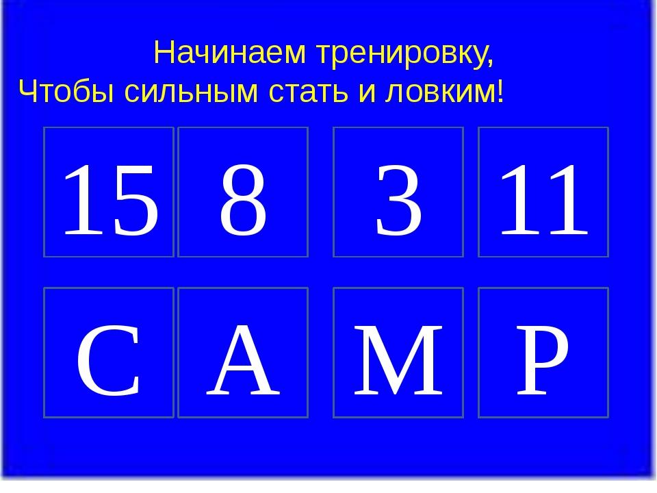 Начинаем тренировку, Чтобы сильным стать и ловким! 15 8 3 11 C A M P