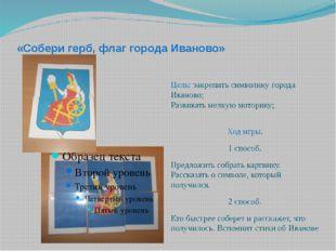«Собери герб, флаг города Иваново» Цель: закрепить символику города Иваново;
