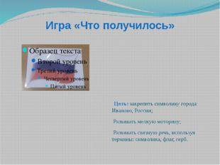 Игра «Что получилось» Цель: закрепить символику города Иваново, России; Разви