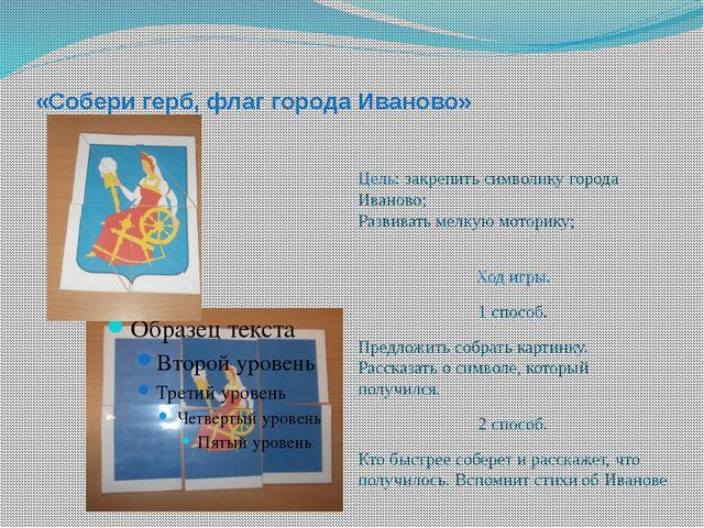 «Собери герб, флаг города Иваново» Цель: закрепить символику города Иваново;...