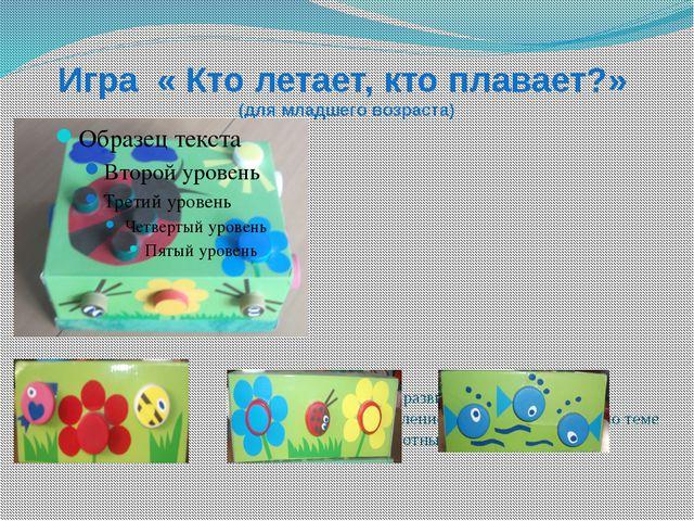 Игра « Кто летает, кто плавает?» (для младшего возраста) Цель: развитие мелко...