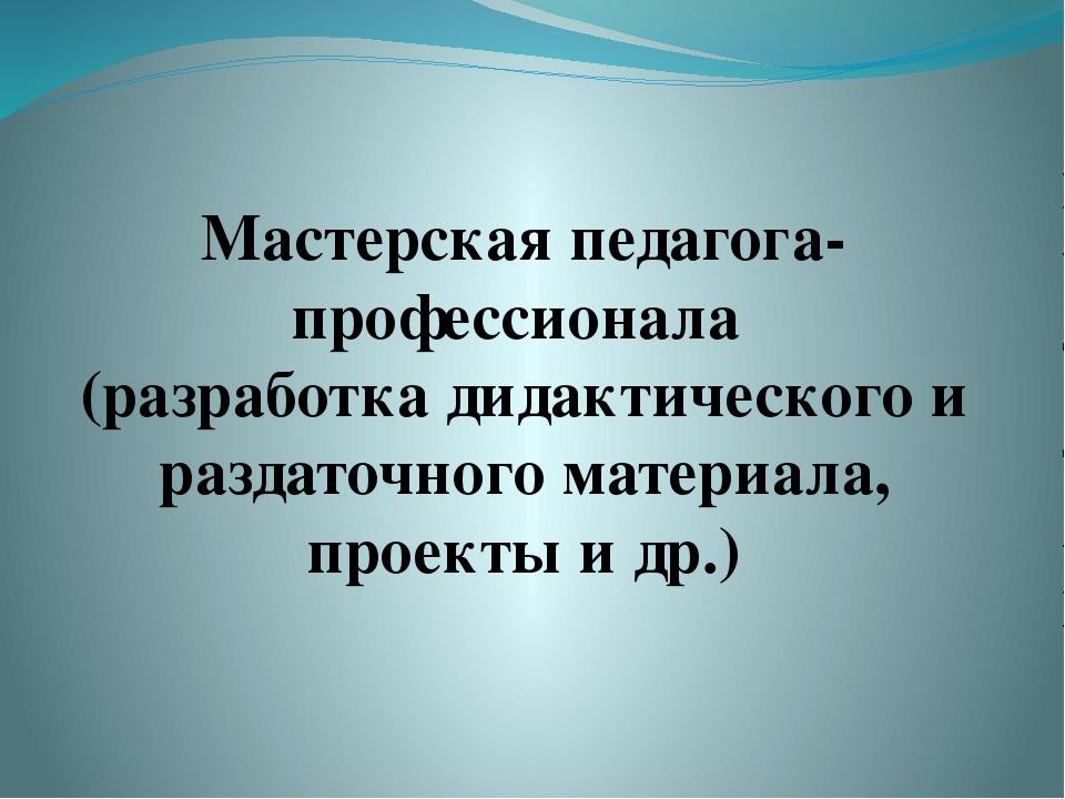 Мастерская педагога-профессионала (разработка дидактического и раздаточного м...