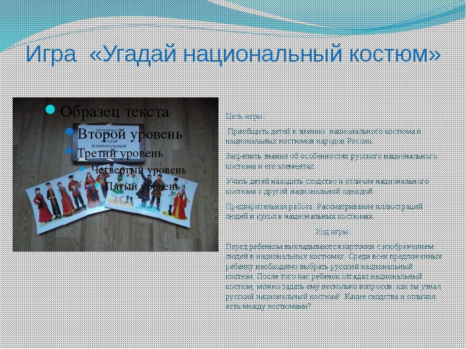 Игра «Угадай национальный костюм» Цель игры: Приобщить детей к знанию национа...