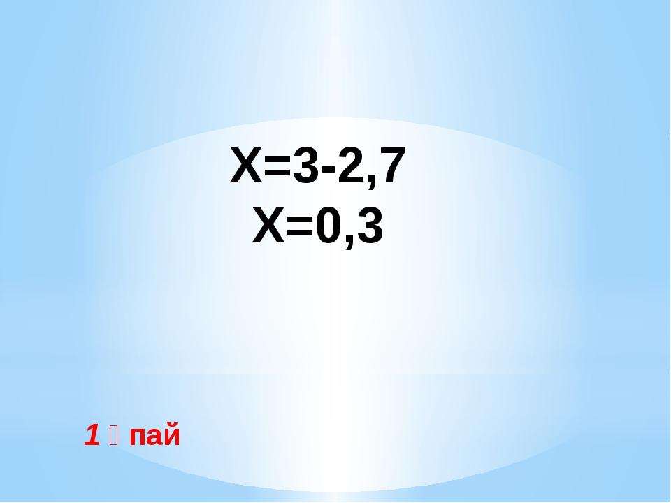 1 ұпай Х=1,4+0,6 Х=2