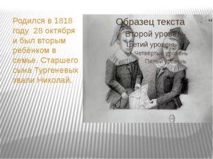 Родился в 1818 году 28 октября и был вторым ребёнком в семье. Старшего сына