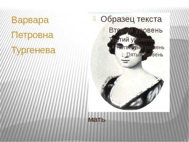 мать Варвара Петровна Тургенева