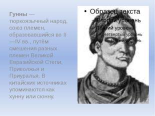 Гунны— тюркоязычный народ, союз племен, образовавшийся во II—IVвв., путём с