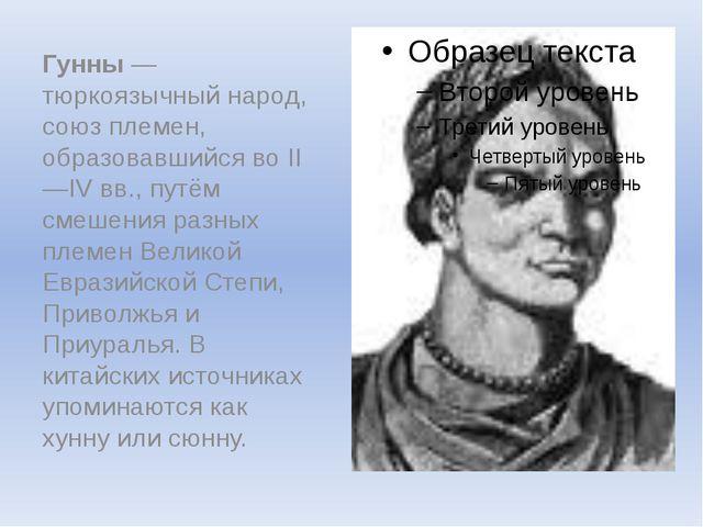 Гунны— тюркоязычный народ, союз племен, образовавшийся во II—IVвв., путём с...