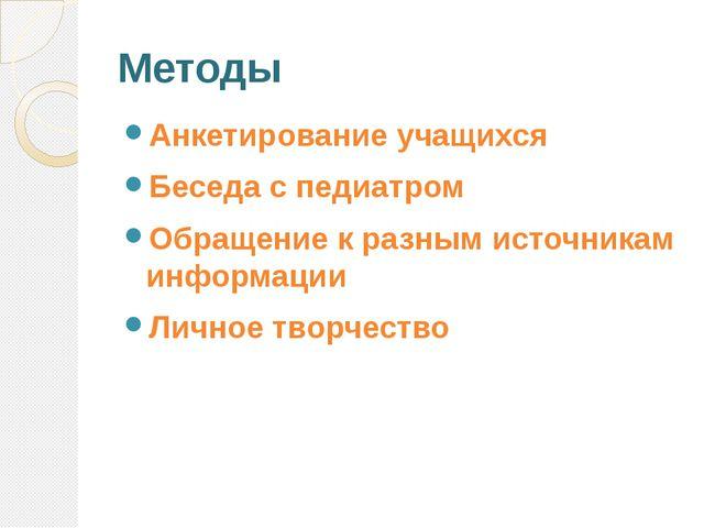 Методы Анкетирование учащихся Беседа с педиатром Обращение к разным источника...