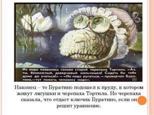 Наконец – то Буратино подошел к пруду, в котором живут лягушки и черепаха Тор