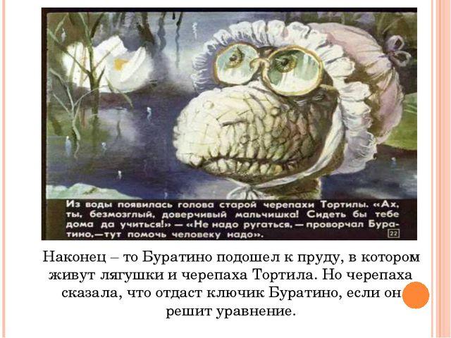 Наконец – то Буратино подошел к пруду, в котором живут лягушки и черепаха Тор...