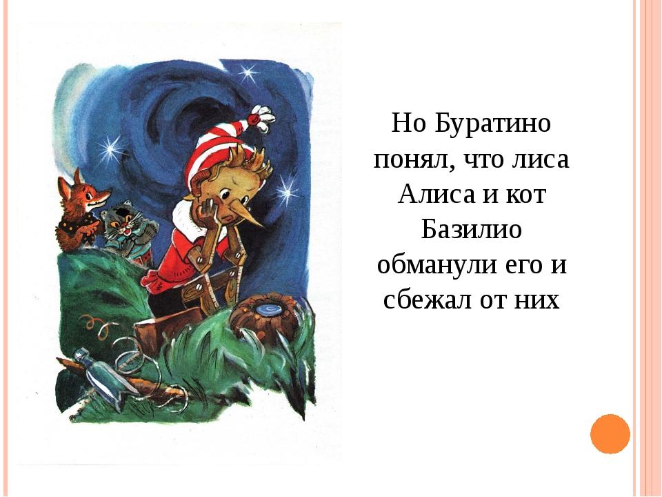 Но Буратино понял, что лиса Алиса и кот Базилио обманули его и сбежал от них