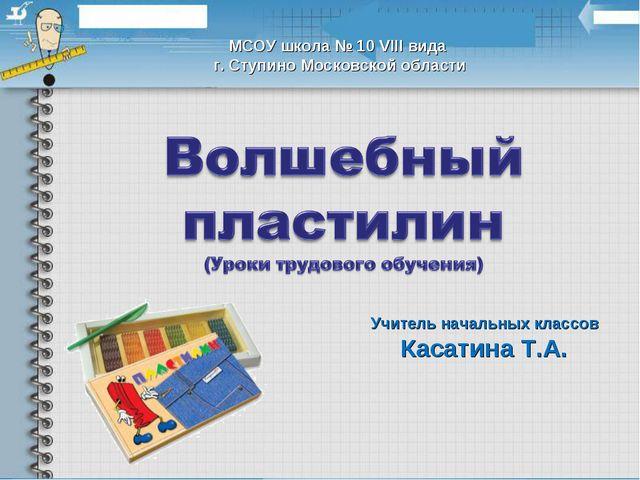Учитель начальных классов Касатина Т.А. МСОУ школа № 10 VIII вида г. Ступино...