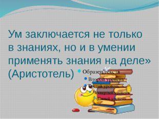 Ум заключается не только в знаниях, но и в умении применять знания на деле» (