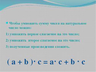 Чтобы умножить сумму чисел на натуральное число можно: 1) умножить первое сл