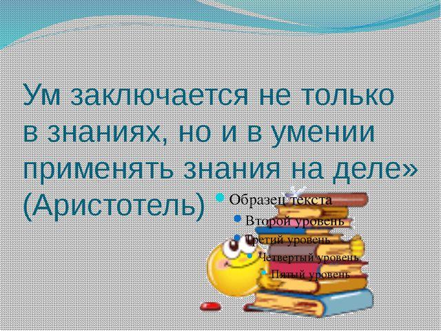 Ум заключается не только в знаниях, но и в умении применять знания на деле» (...