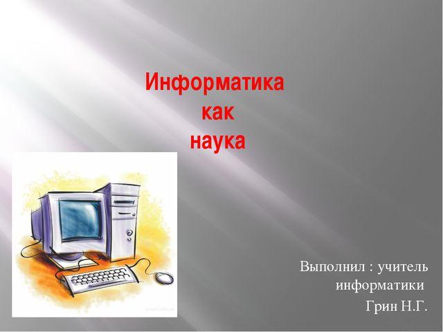Информатика как наука Выполнил : учитель информатики Грин Н.Г.