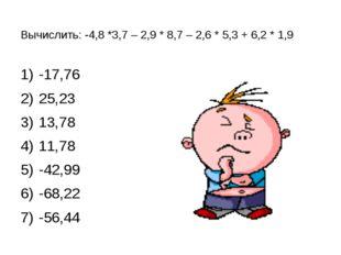 Вычислить: -4,8 *3,7 – 2,9 * 8,7 – 2,6 * 5,3 + 6,2 * 1,9 -17,76 25,23 13,78 1