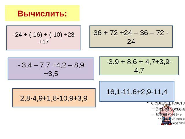 Вычислить: -24 + (-16) + (-10) +23 +17 36 + 72 +24 – 36 – 72 - 24 - 3,4 – 7,7...