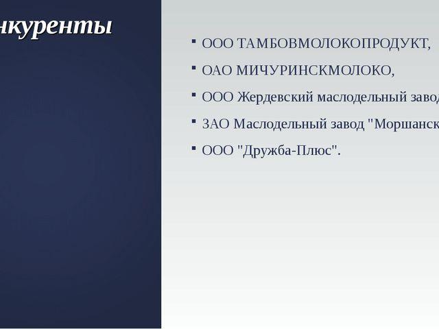 Конкуренты ООО ТАМБОВМОЛОКОПРОДУКТ, ОАО МИЧУРИНСКМОЛОКО, ООО Жердевский масло...