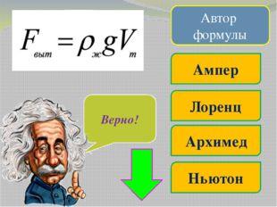 Автор формулы Ампер Лоренц Ньютон Джоуль Очень жаль… Верно!