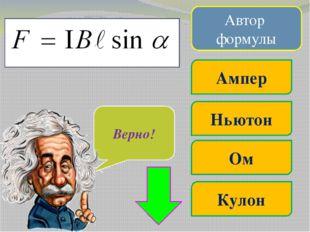 Автор формулы Ом Кулон Ленц Ньютон Очень жаль… Верно!