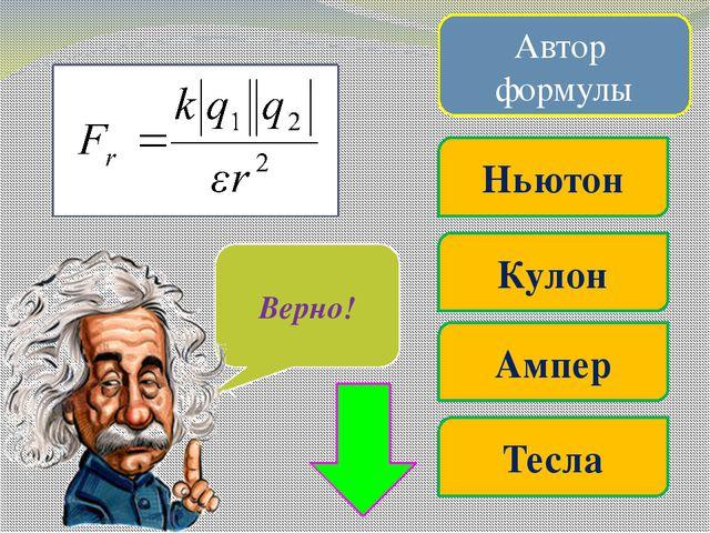 Автор формулы Ампер Джоуль Ом Ньютон Очень жаль… Верно! Х