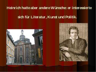 Heinrich hatte aber andere Wünsche: er interessierte sich für Literatur, Kun