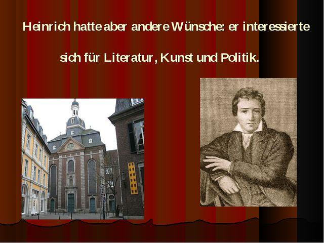 Heinrich hatte aber andere Wünsche: er interessierte sich für Literatur, Kun...
