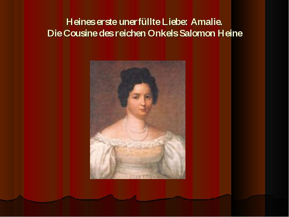 Heines erste unerfüllte Liebe: Amalie. Die Cousine des reichen Onkels Salomo...