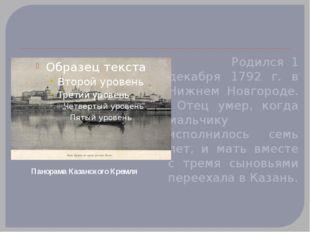 Родился 1 декабря 1792 г. в Нижнем Новгороде. Отец умер, когда мальчику испо
