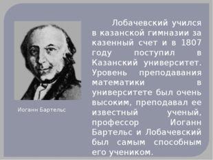Лобачевский учился в казанской гимназии за казенный счет и в 1807 году пост